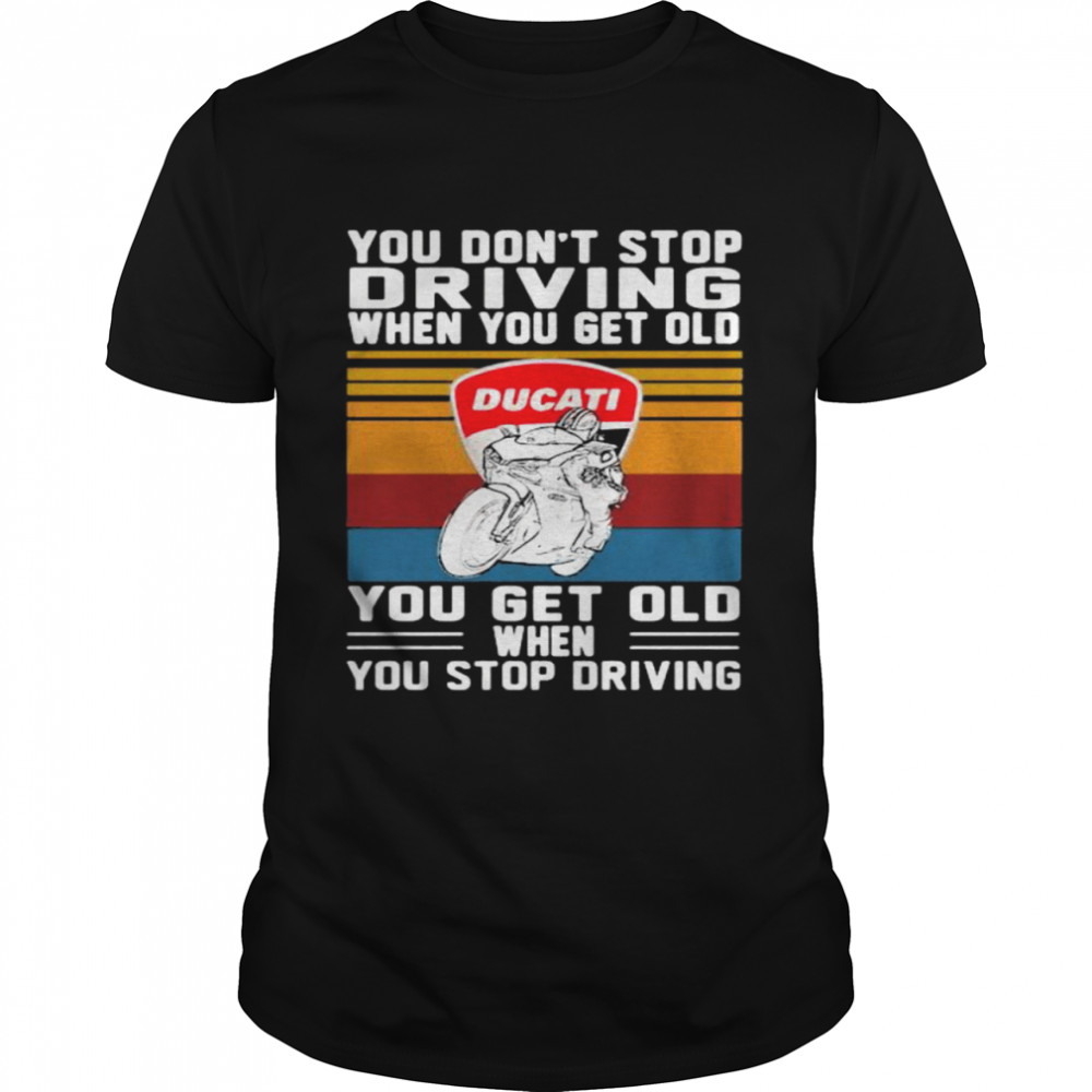 You Don't Stop Driving When You Get Old You Get Old When You Stop Driving Ducati Motor Vintage shirt Classic Men's T-shirt
