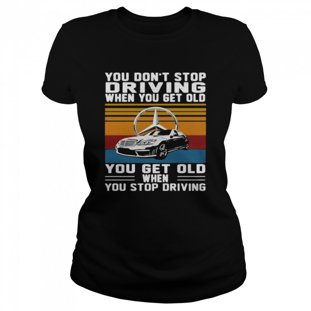 You Don't Stop Driving When You Get Old You Get Old When You Stop Driving Mercedes Car Vintage shirt Classic Women's T-shirt