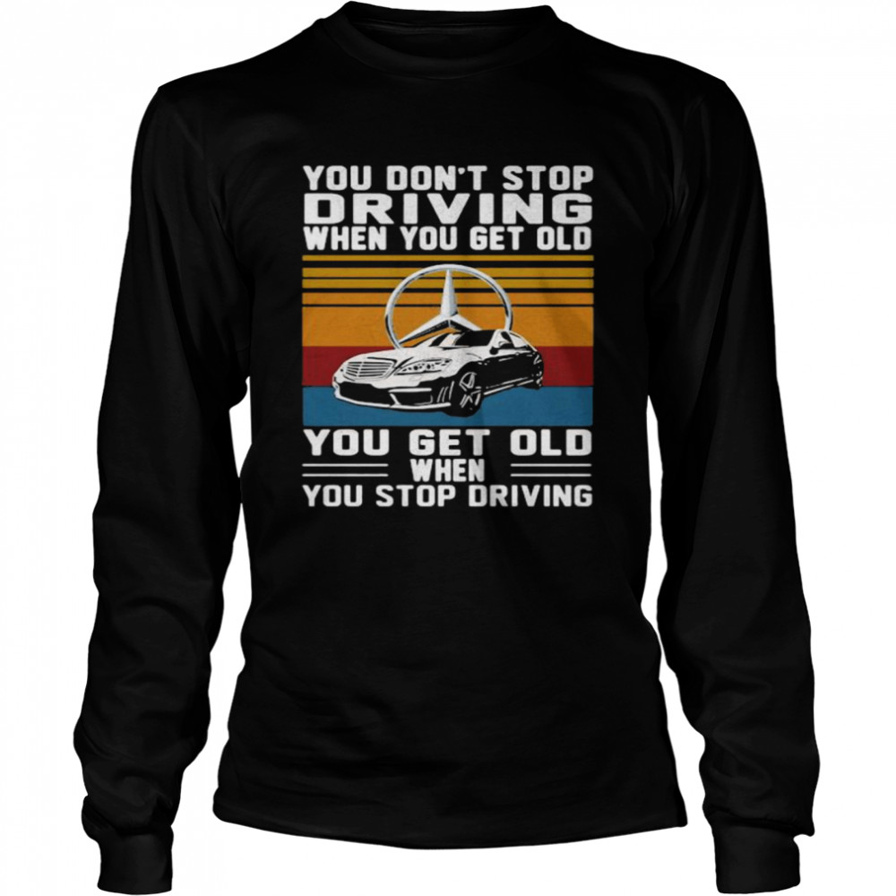 You Don't Stop Driving When You Get Old You Get Old When You Stop Driving Mercedes Car Vintage shirt Long Sleeved T-shirt