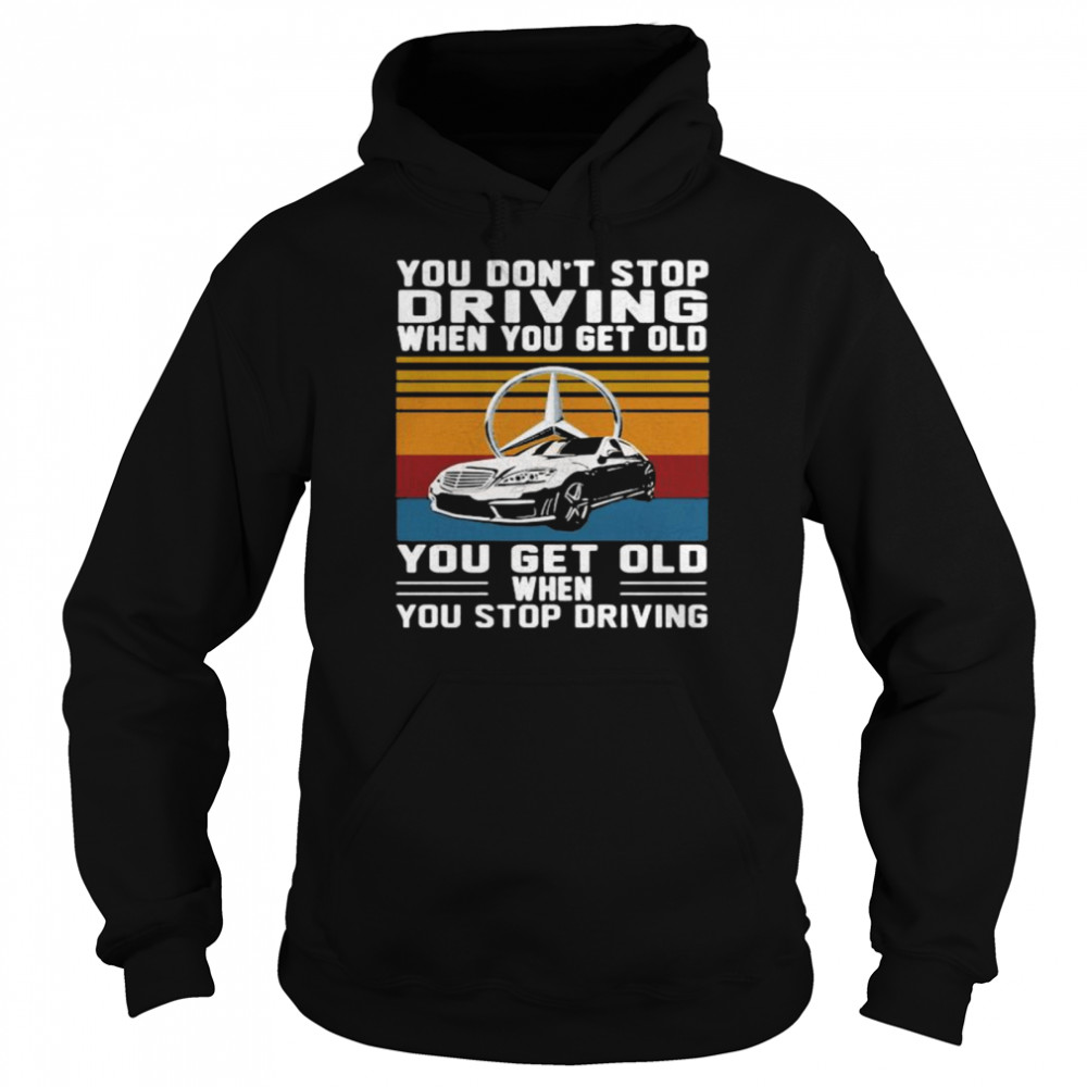 You Don't Stop Driving When You Get Old You Get Old When You Stop Driving Mercedes Car Vintage shirt Unisex Hoodie