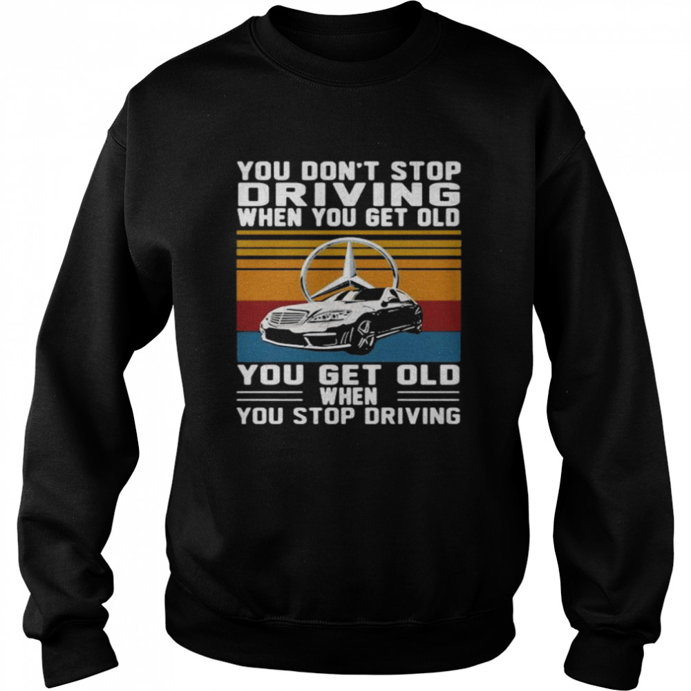 You Don't Stop Driving When You Get Old You Get Old When You Stop Driving Mercedes Car Vintage shirt Unisex Sweatshirt