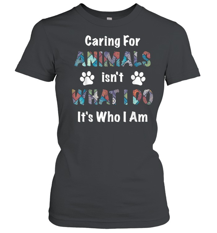 caring for animals isn't what I do it's who I am shirt Classic Women's T-shirt