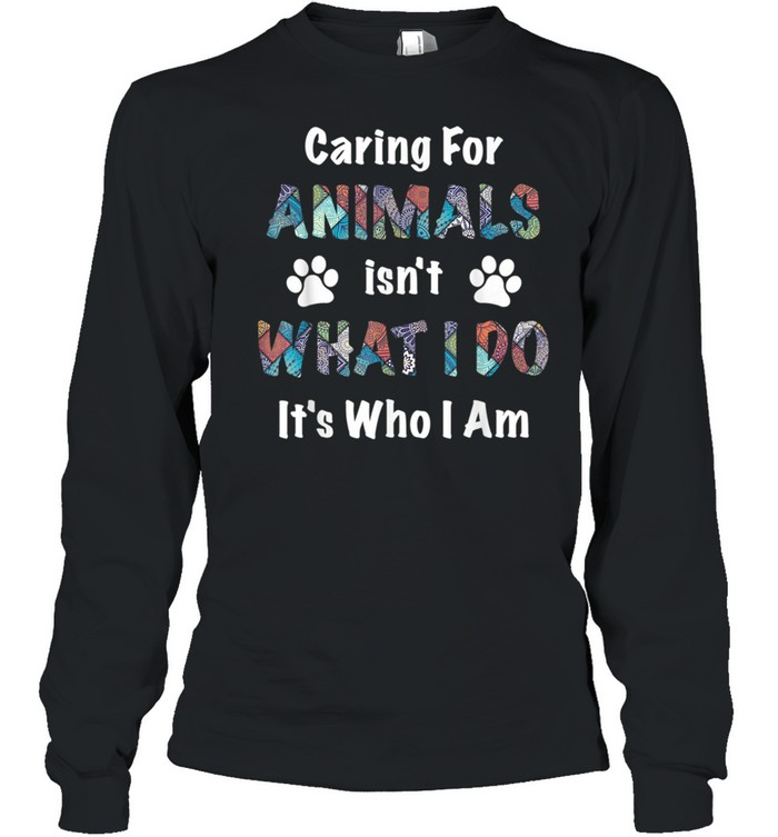 caring for animals isn't what I do it's who I am shirt Long Sleeved T-shirt