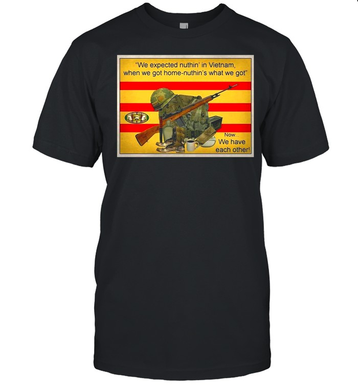 We Expected Nuthin In Vietnam When We Got Home Nuthin What We Got Now We Have Each Other shirt