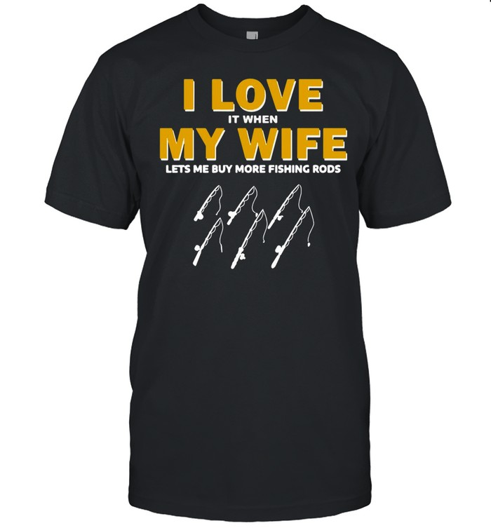 Fishing I Love It When My Wife Lets me My More Fishing Rods T-shirt