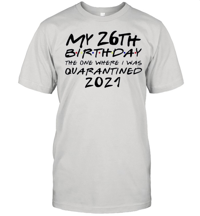 Happy My 26th Birthday The One Where I Was Quarantined 2021 shirt