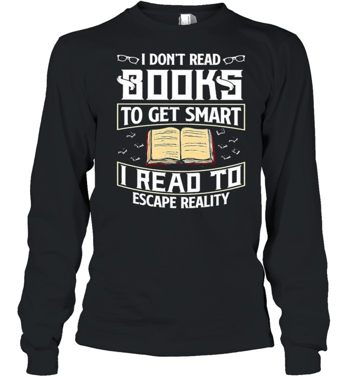 I Don't Read Books To Get Smart I Read To Escape Reality Books Reading Nerd Glasses shirt Long Sleeved T-shirt