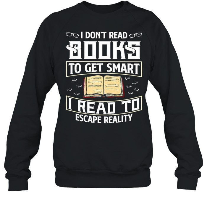 I Don't Read Books To Get Smart I Read To Escape Reality Books Reading Nerd Glasses shirt Unisex Sweatshirt