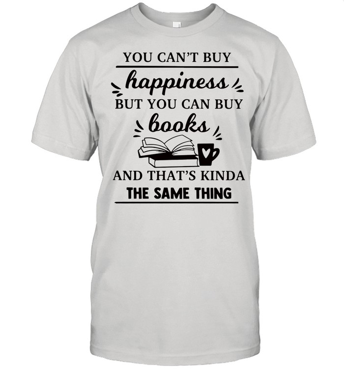 You cant buy happiness but you can buy books and thats kinda the same thing shirt