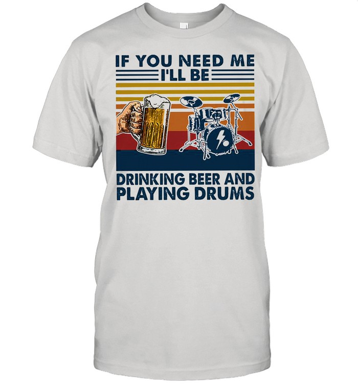 If you need me Ill be drinking beer and playing drums vintage shirt