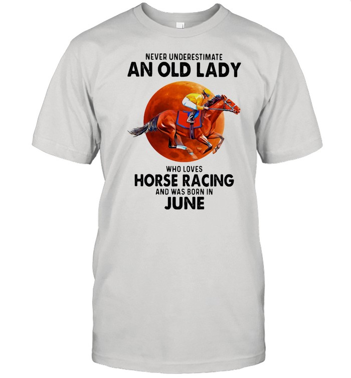 Never Underestimate An Old Lady Who Loves Horse Racing Was Born In June Moonblood Shirt