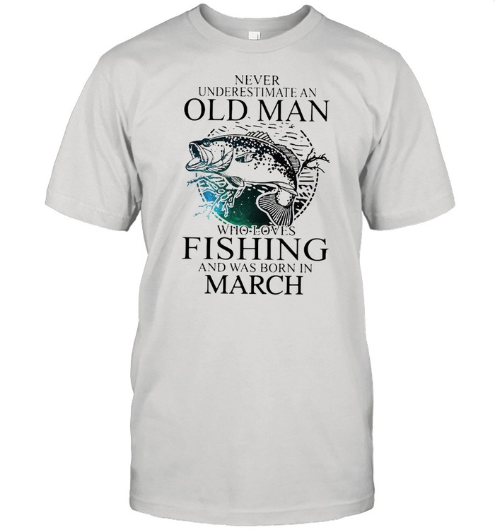 Never Underestimate An Old Man Who Loves Fishing And Was Born In March  Classic Men's T-shirt
