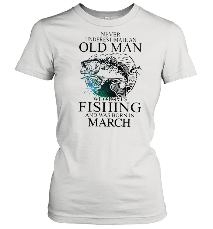 Never Underestimate An Old Man Who Loves Fishing And Was Born In March  Classic Women's T-shirt