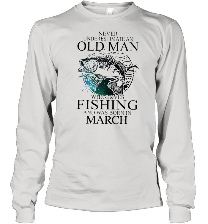 Never Underestimate An Old Man Who Loves Fishing And Was Born In March  Long Sleeved T-shirt