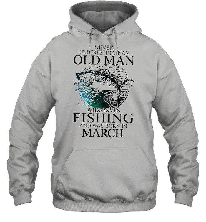 Never Underestimate An Old Man Who Loves Fishing And Was Born In March  Unisex Hoodie