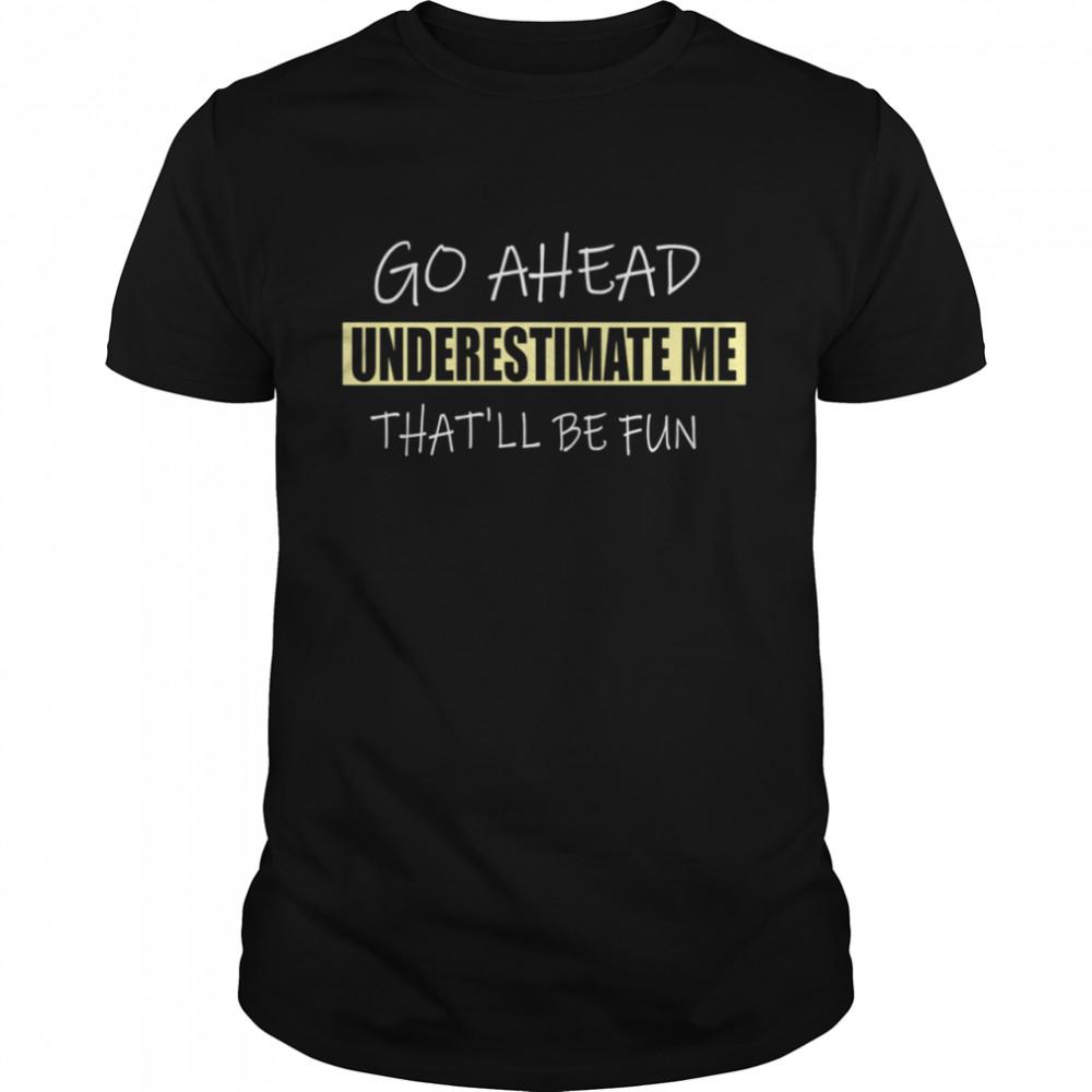 Go Ahead Underestimate Me That'll Be Fun shirt