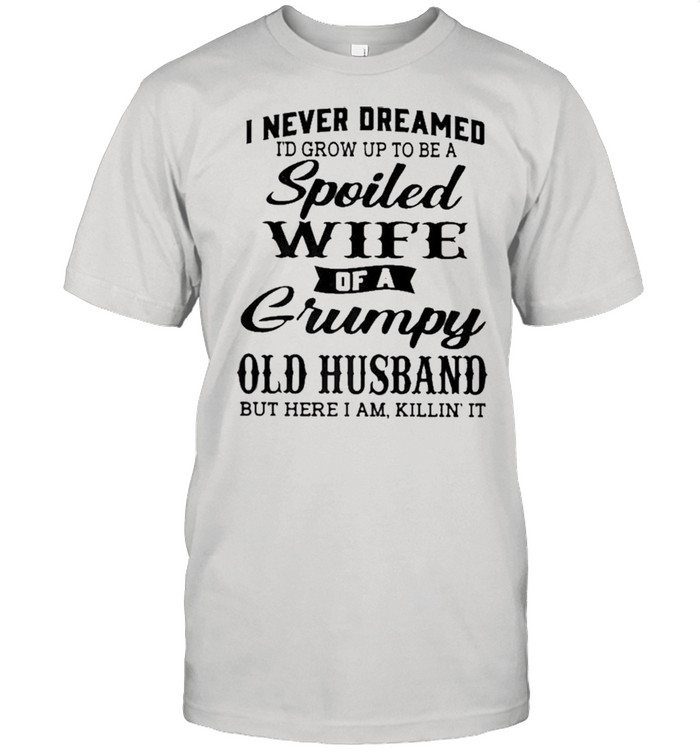 I Never Dreamed To Be A Spoiled Wife Of A Grumpy Old Husband shirt