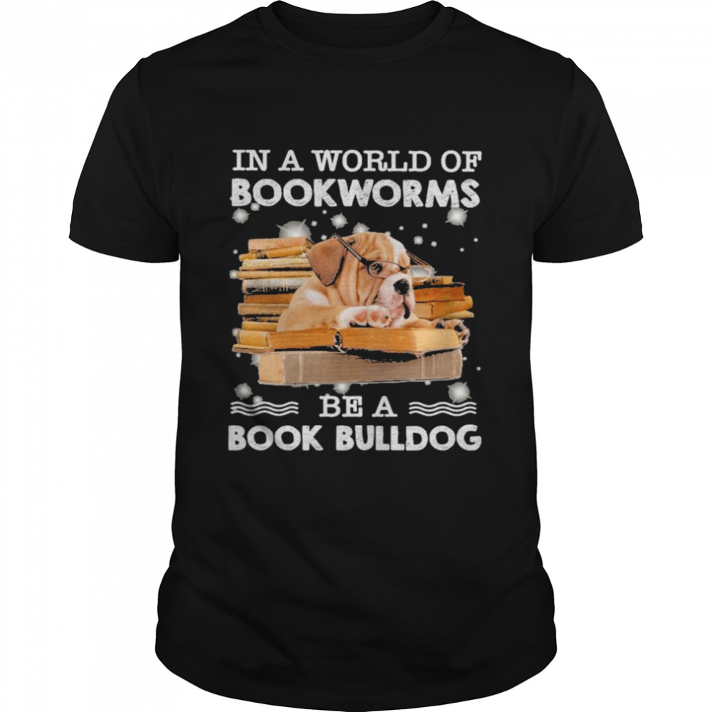 In A World Of Bookworms Be A Book Bulldog Shirt