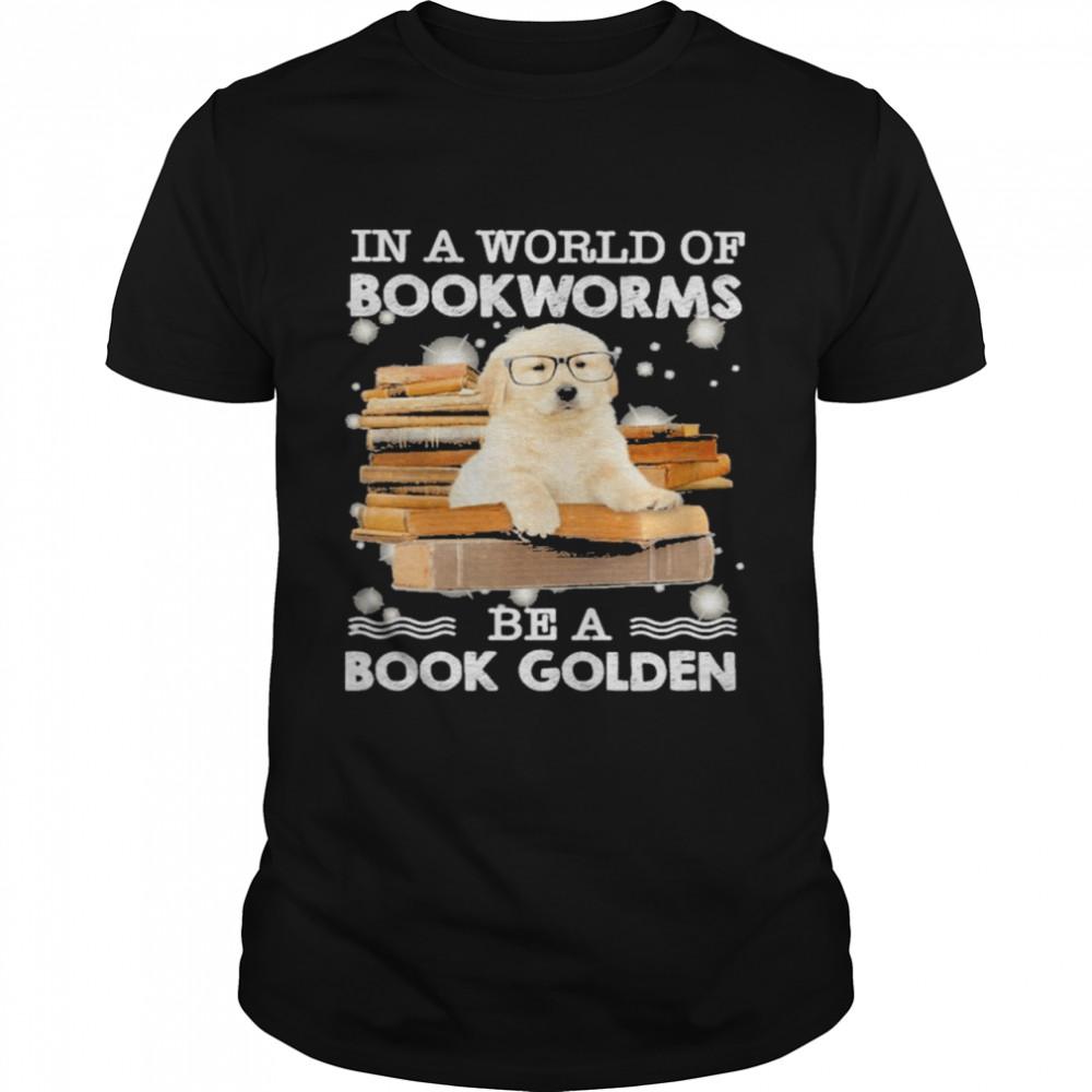 In A World Of Bookworms Be A Book Golden Retriever Shirt