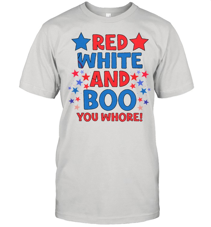 Red White And Boo You Whore Shirt