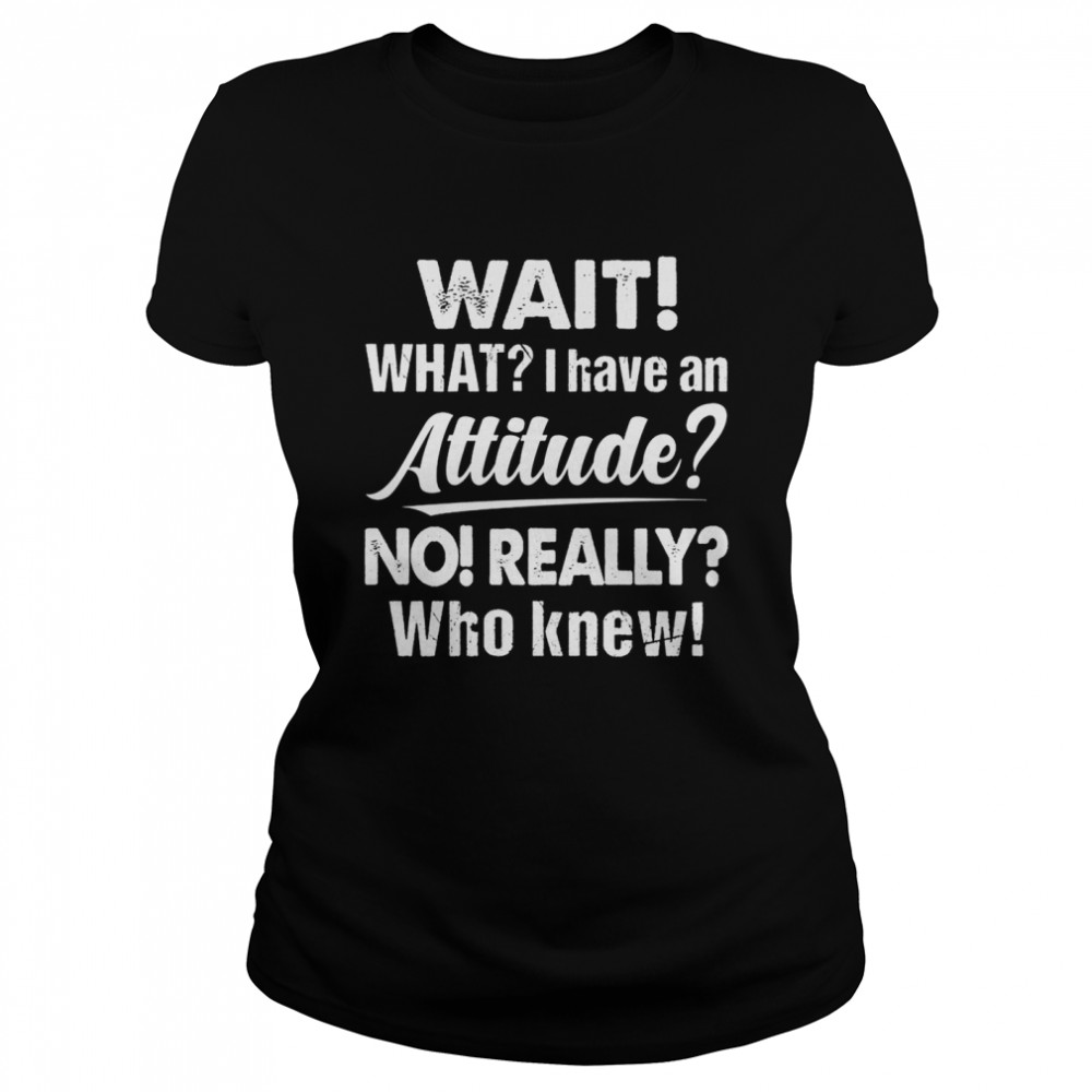 Wait What I Have An Attitude No Really Who Knew shirt Classic Women's T-shirt