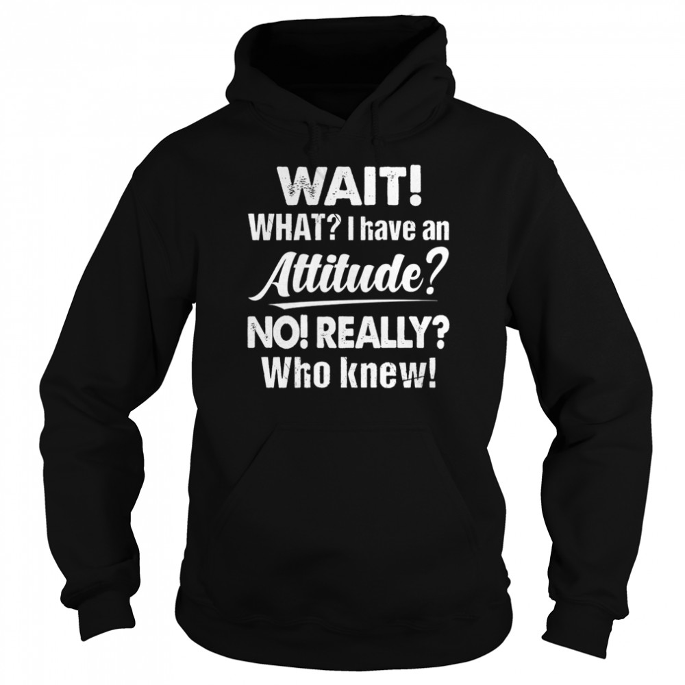 Wait What I Have An Attitude No Really Who Knew shirt Unisex Hoodie