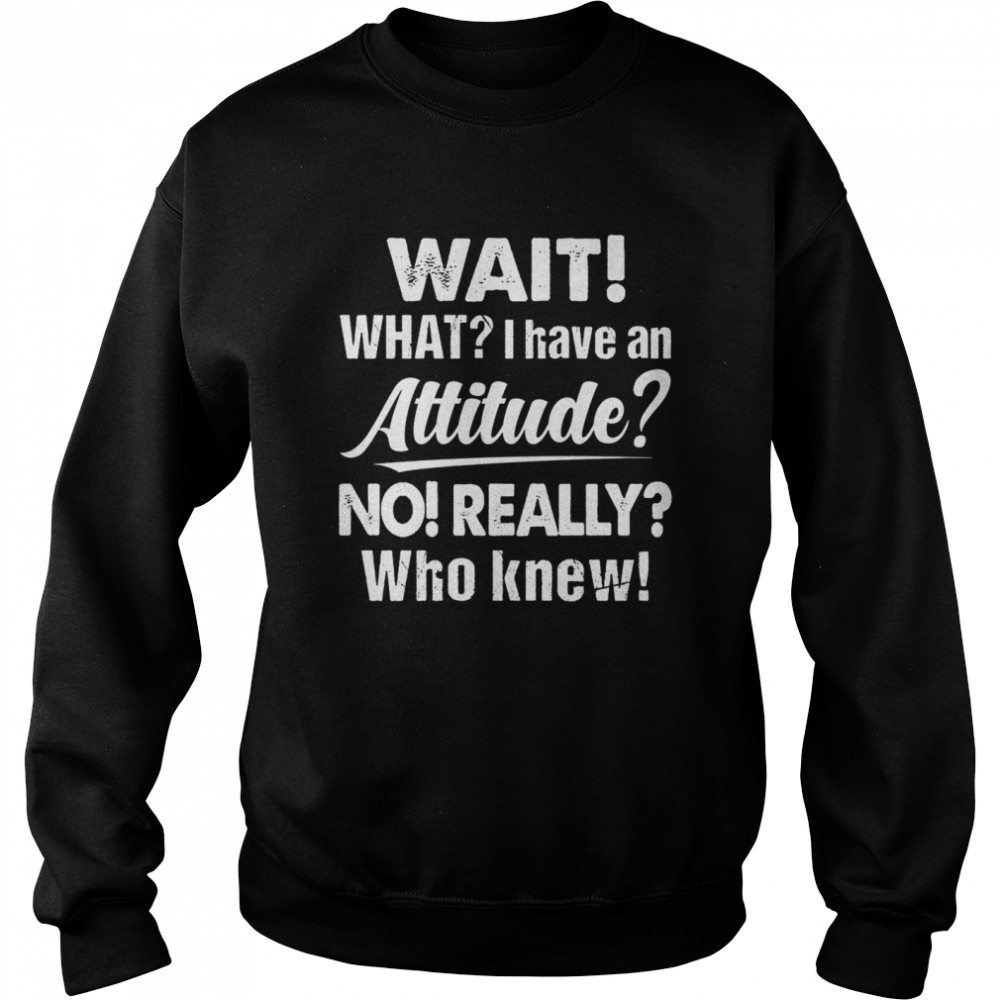 Wait What I Have An Attitude No Really Who Knew shirt Unisex Sweatshirt