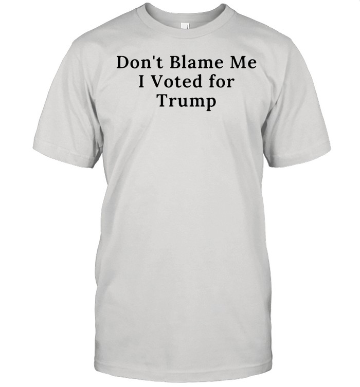 Don't Blame Me I Voted For Trump T-shirt
