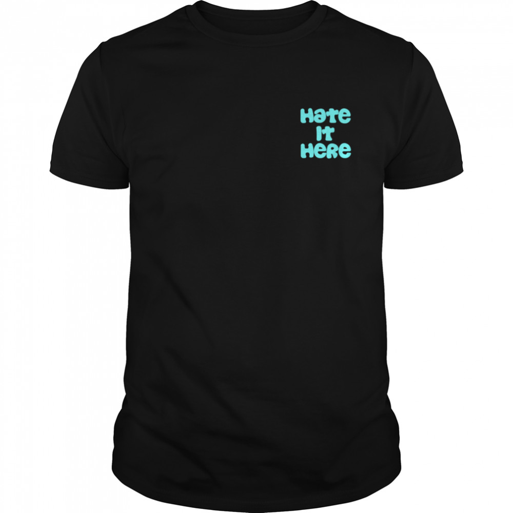 Hate it Here shirt