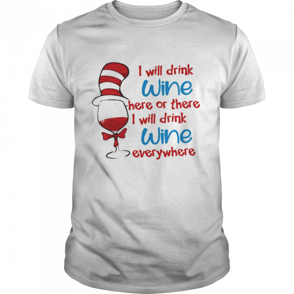 I Will Drink Wine Here Or There I Will Drink Wine Everywhere Dr Seuss Shirt