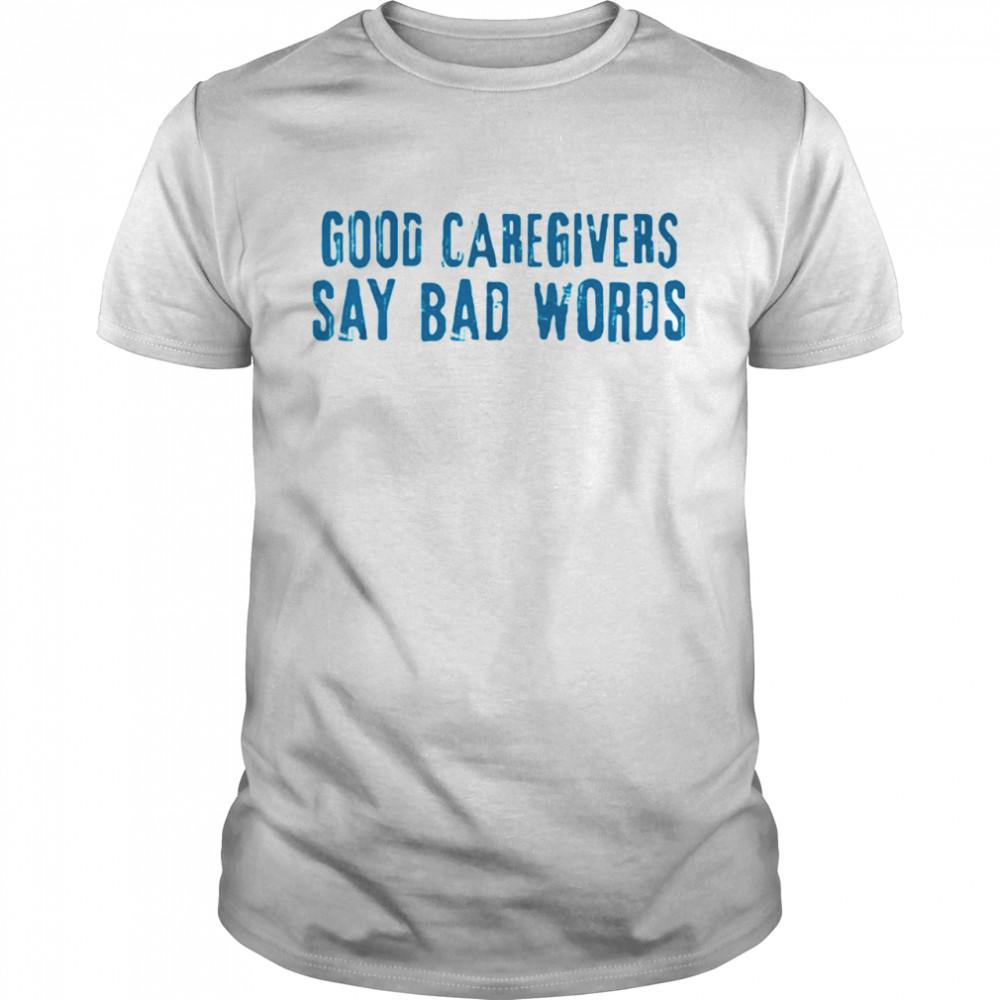 Good Caregivers Say Bad Words Shirt