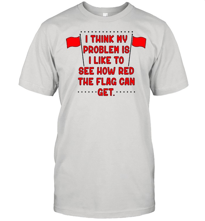 I Think My Problem Is I Like To See How Red The Flag Can Get Unisex shirt Classic Men's T-shirt