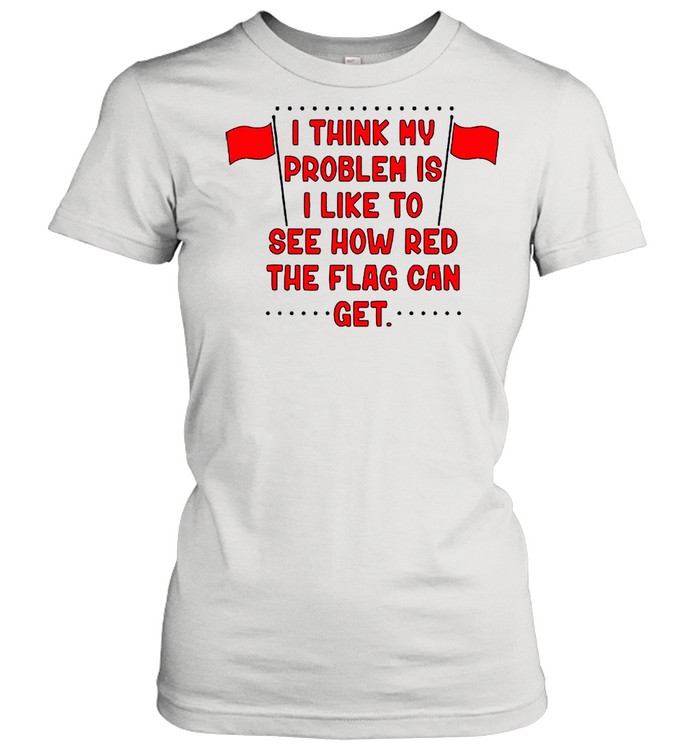 I Think My Problem Is I Like To See How Red The Flag Can Get Unisex shirt Classic Women's T-shirt