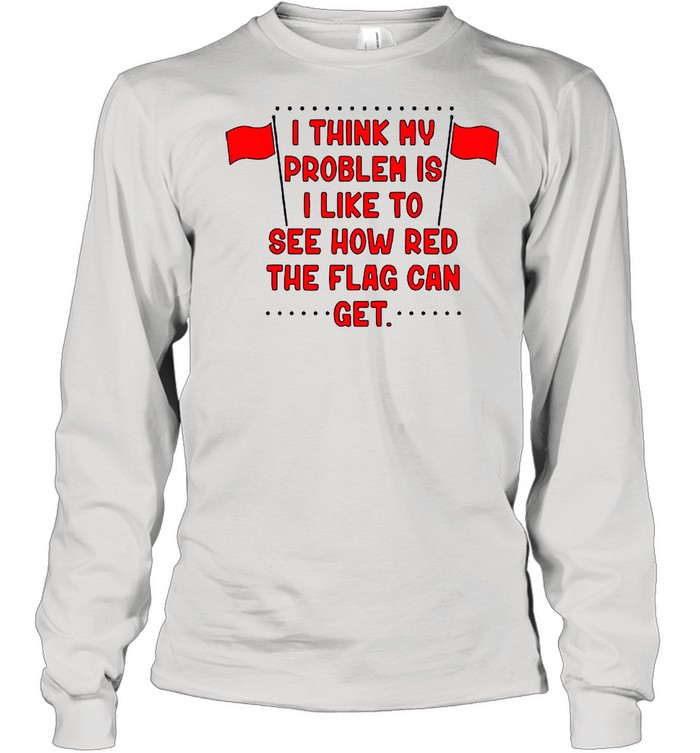 I Think My Problem Is I Like To See How Red The Flag Can Get Unisex shirt Long Sleeved T-shirt