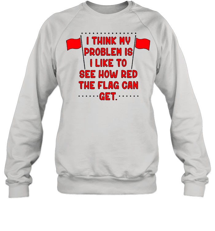 I Think My Problem Is I Like To See How Red The Flag Can Get Unisex shirt Unisex Sweatshirt