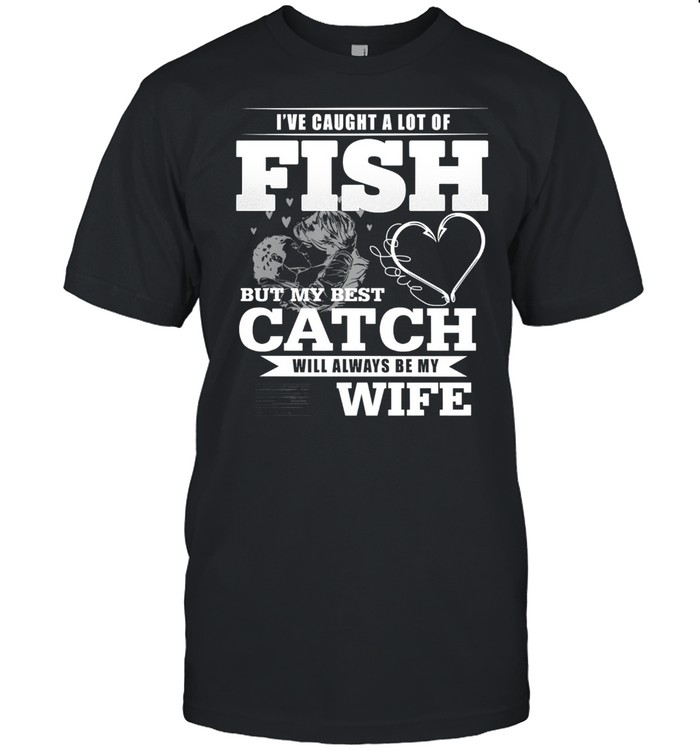 Ive caught a lot of fish but my best catch will always be my wife shirt