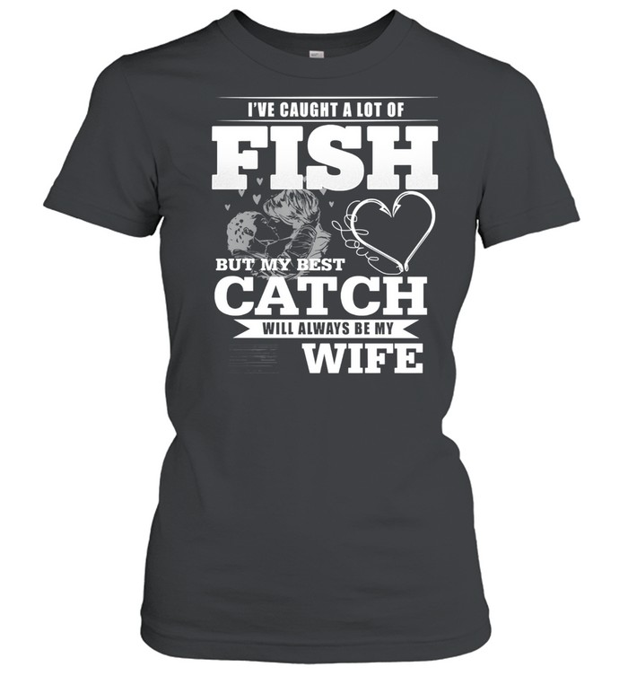 Ive caught a lot of fish but my best catch will always be my wife shirt Classic Women's T-shirt