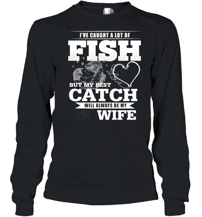 Ive caught a lot of fish but my best catch will always be my wife shirt Long Sleeved T-shirt