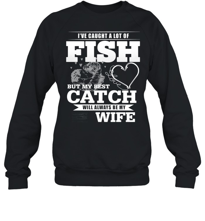Ive caught a lot of fish but my best catch will always be my wife shirt Unisex Sweatshirt
