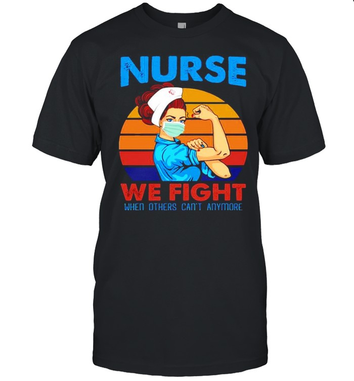 Nurse 2021 we fight when others can't anymore vintage shirt