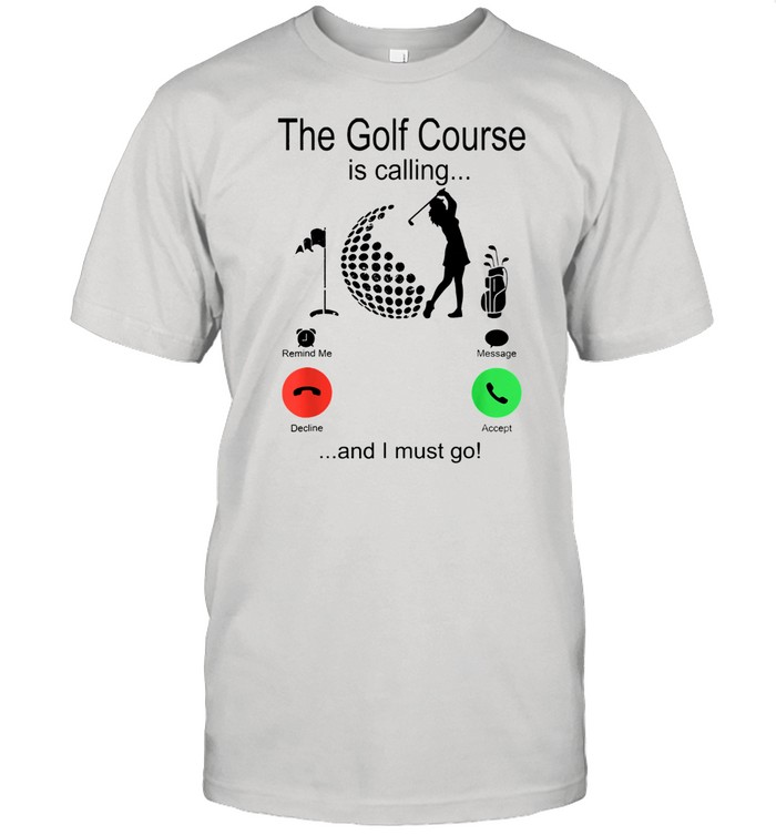 The golf course is calling and i must go shirt