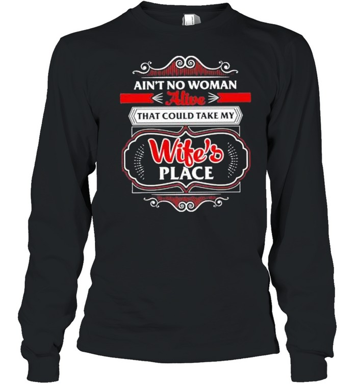Ain't no woman alive that could take my wife's place shirt Long Sleeved T-shirt