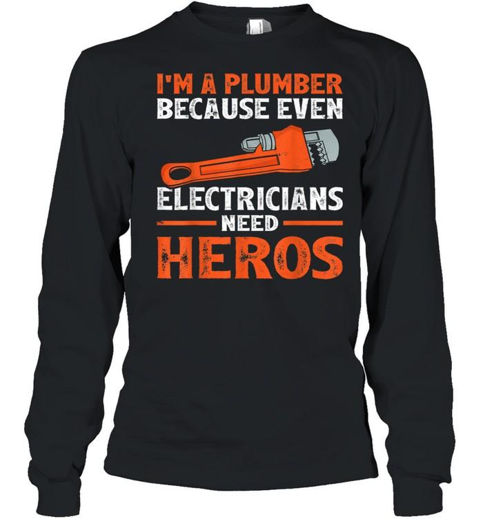 I'm A Plumber Because Even Electricians Plumber shirt Long Sleeved T-shirt