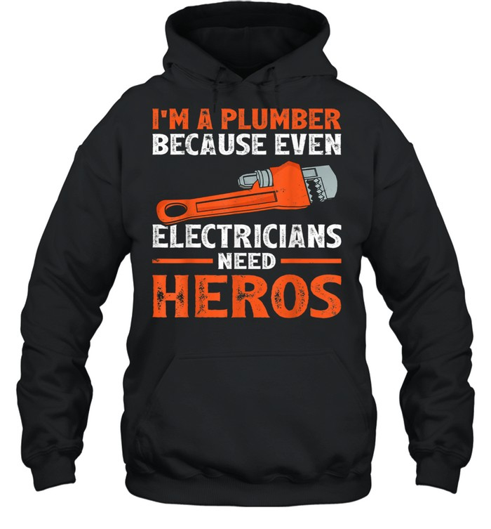 I'm A Plumber Because Even Electricians Plumber shirt Unisex Hoodie