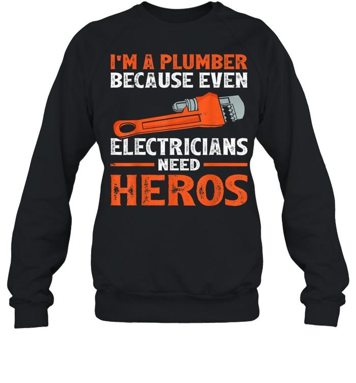 I'm A Plumber Because Even Electricians Plumber shirt Unisex Sweatshirt