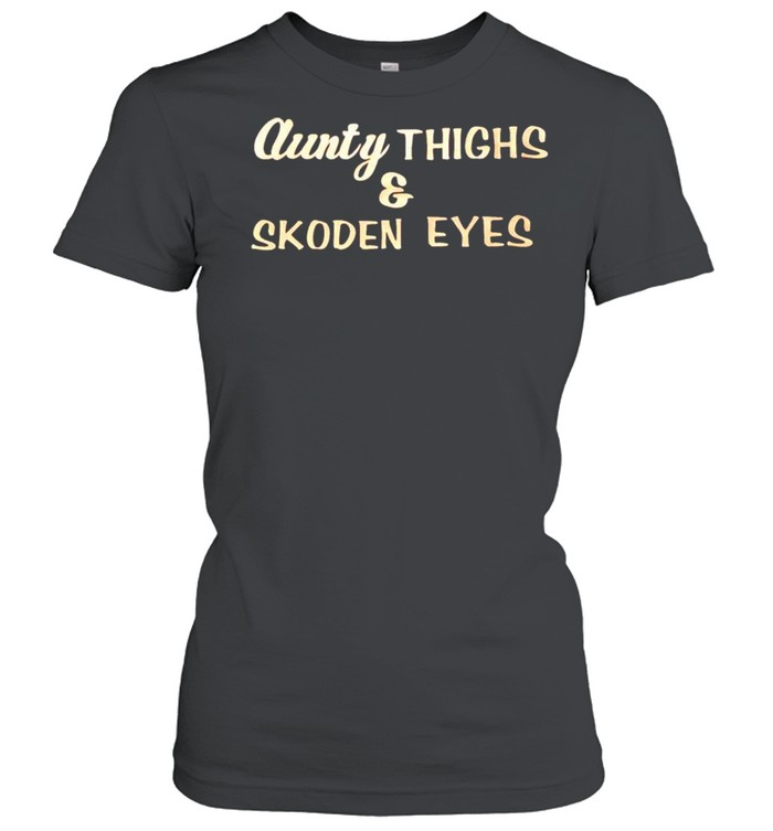 Aunty thighs and skoden eyes shirt Classic Women's T-shirt