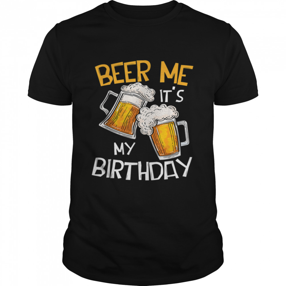 Beer Me It's My Birthday BDay Drinking Beer shirt