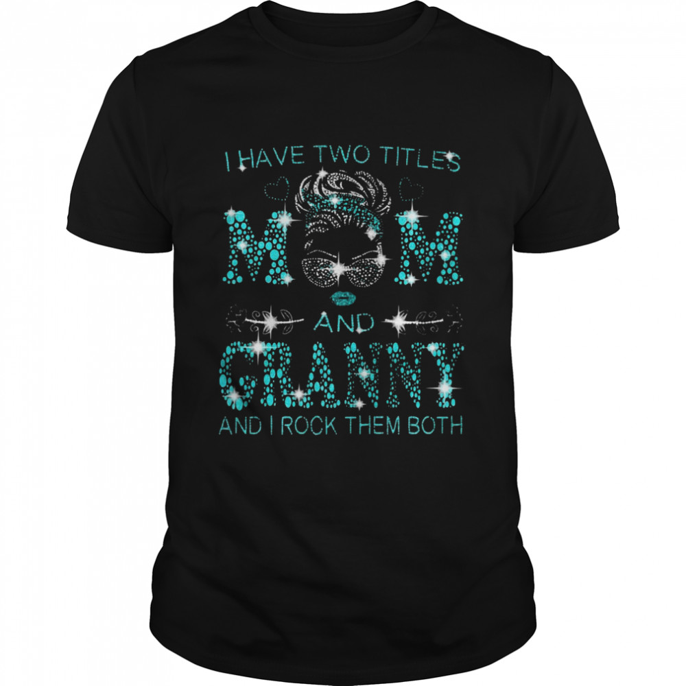 I Have Two Titles Mom And Granny And I Rock Them Both T-shirt