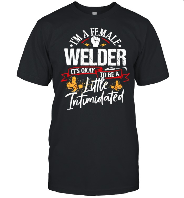 Im a female welder its okay to be a little intimidated shirt