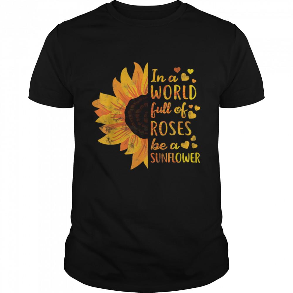 In World Full Of Roses Be Sunflower Flower shirt